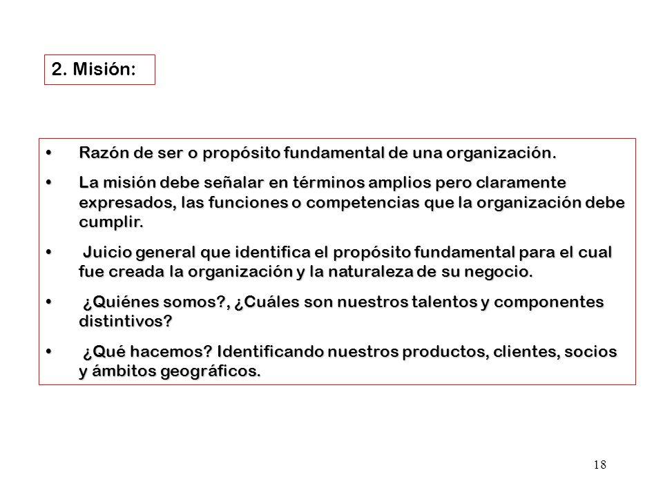 18 2. Misión: Razón de ser o propósito fundamental de una organización.Razón de ser o propósito fundamental de una organización. La misión debe señala