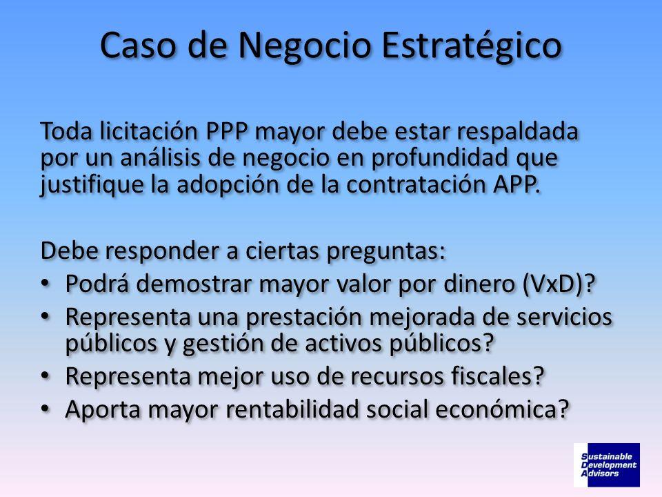 Caso de Negocio Estratégico Toda licitación PPP mayor debe estar respaldada por un análisis de negocio en profundidad que justifique la adopción de la