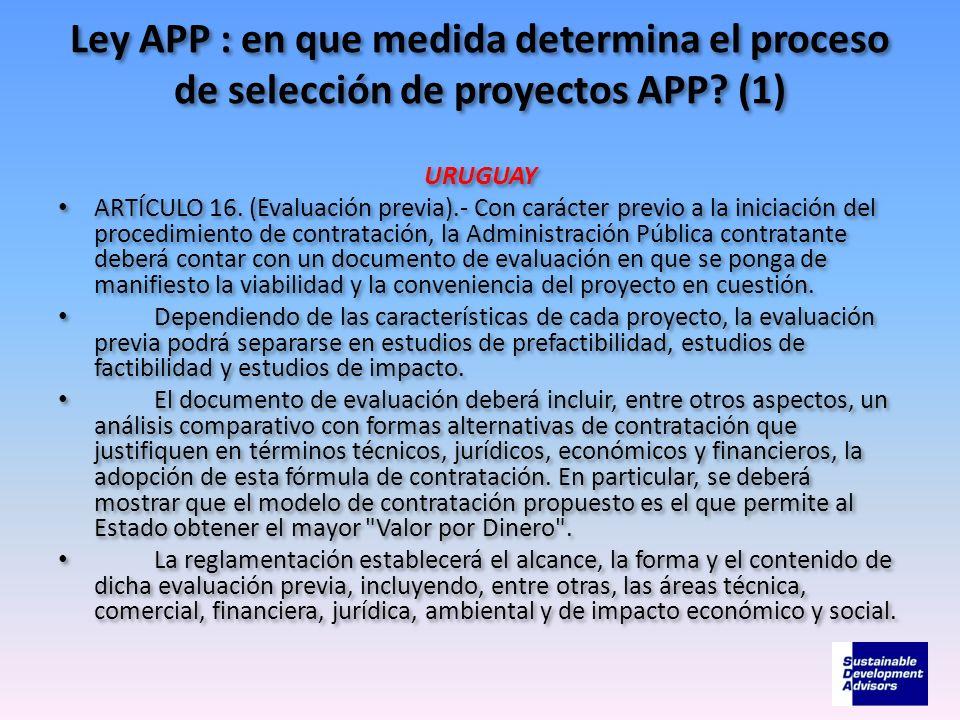 Ley APP : en que medida determina el proceso de selección de proyectos APP? (1) URUGUAY ARTÍCULO 16. (Evaluación previa).- Con carácter previo a la in