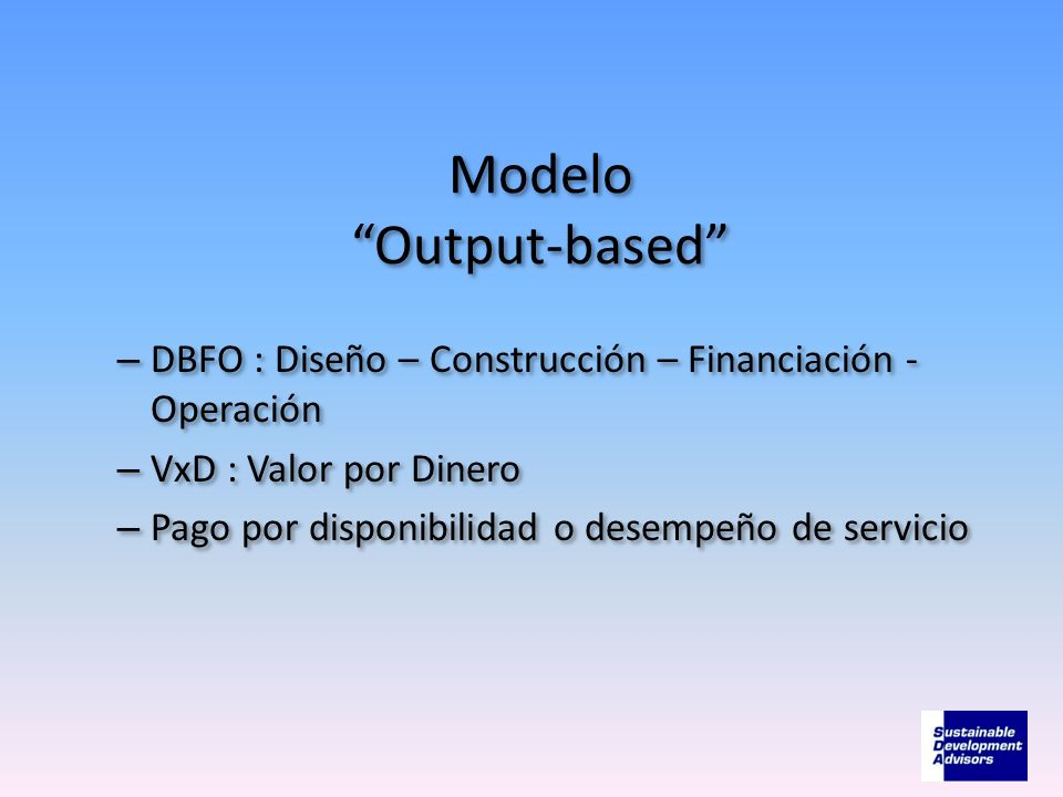 Modelo Output-based – DBFO : Diseño – Construcción – Financiación - Operación – VxD : Valor por Dinero – Pago por disponibilidad o desempeño de servic