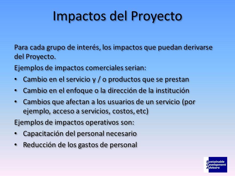 Impactos del Proyecto Para cada grupo de interés, los impactos que puedan derivarse del Proyecto. Ejemplos de impactos comerciales serian: Cambio en e