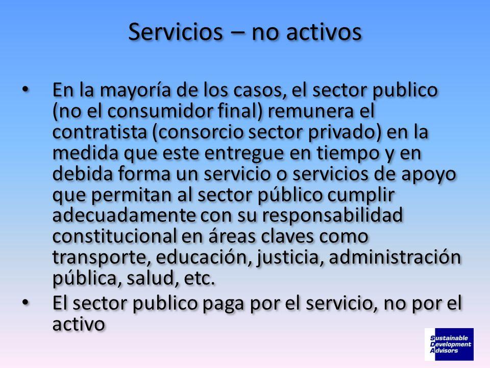 Servicios – no activos En la mayoría de los casos, el sector publico (no el consumidor final) remunera el contratista (consorcio sector privado) en la