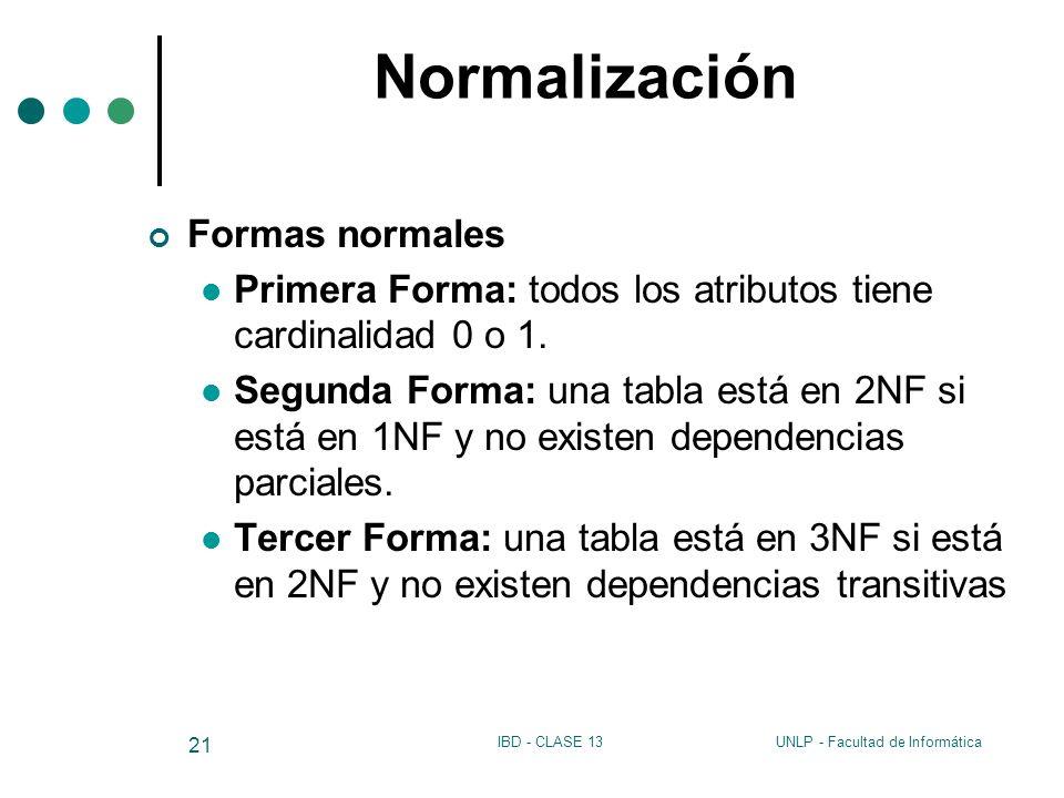 UNLP - Facultad de InformáticaIBD - CLASE 13 21 Normalización Formas normales Primera Forma: todos los atributos tiene cardinalidad 0 o 1. Segunda For