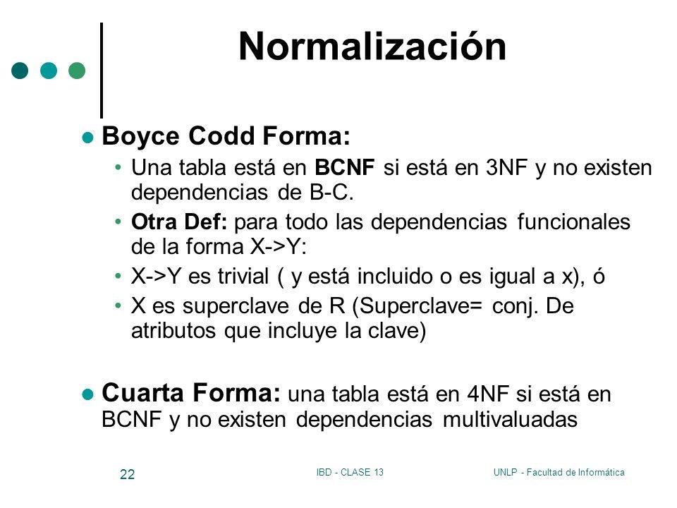 UNLP - Facultad de InformáticaIBD - CLASE 13 22 Normalización Boyce Codd Forma: Una tabla está en BCNF si está en 3NF y no existen dependencias de B-C