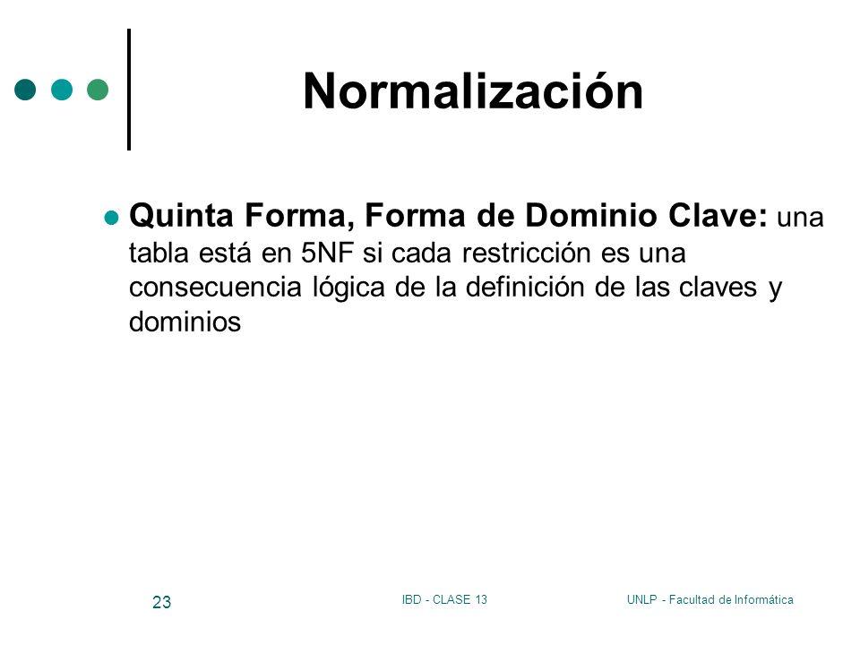 UNLP - Facultad de InformáticaIBD - CLASE 13 23 Normalización Quinta Forma, Forma de Dominio Clave: una tabla está en 5NF si cada restricción es una c