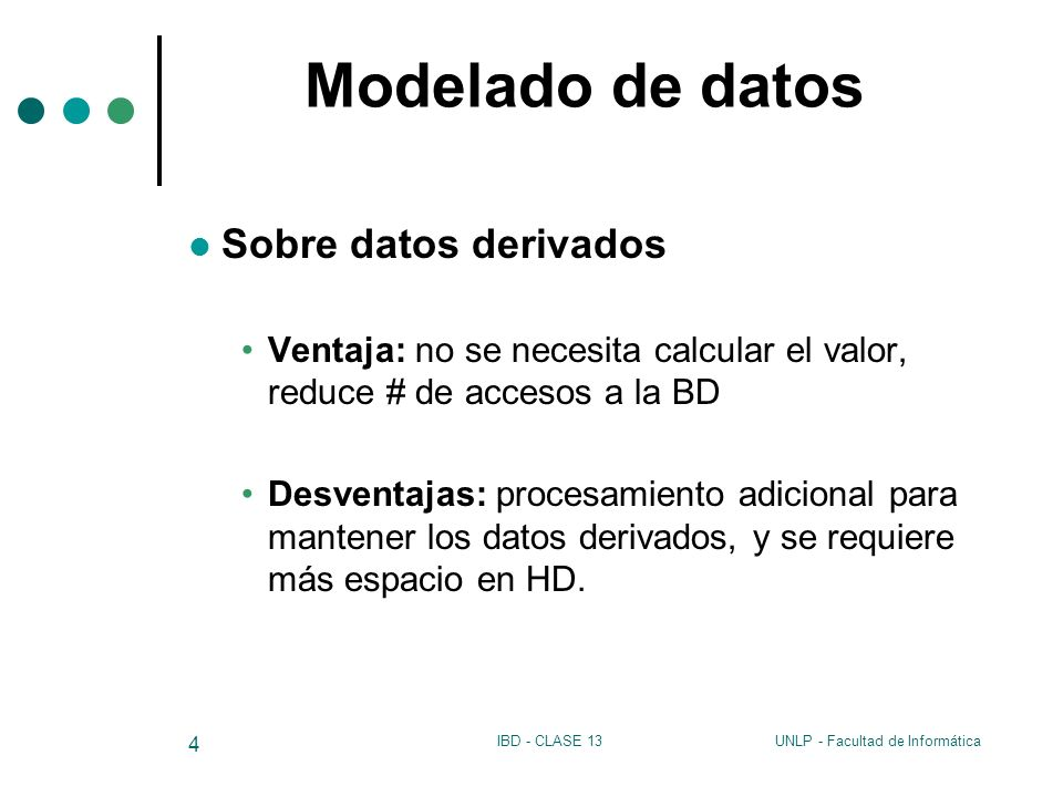 UNLP - Facultad de InformáticaIBD - CLASE 13 4 Modelado de datos Sobre datos derivados Ventaja: no se necesita calcular el valor, reduce # de accesos
