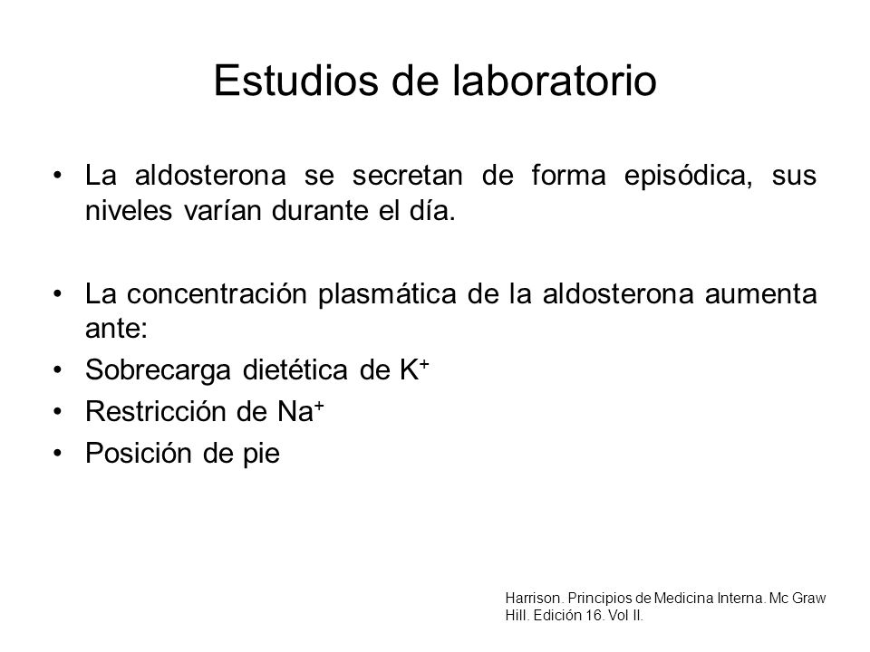 Estudios de laboratorio La aldosterona se secretan de forma episódica, sus niveles varían durante el día. La concentración plasmática de la aldosteron