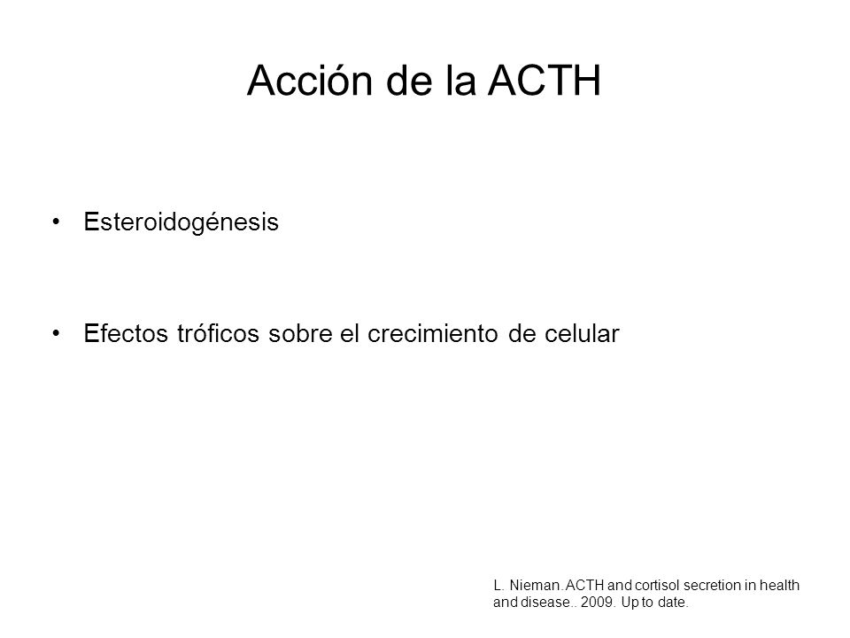 Acción de la ACTH Esteroidogénesis Efectos tróficos sobre el crecimiento de celular L. Nieman. ACTH and cortisol secretion in health and disease.. 200