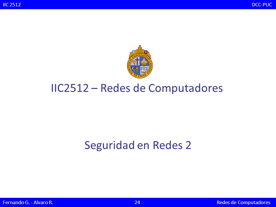 Seguridad en Redes 2 IIC2512 – Redes de Computadores IIC 2512 DCC-PUC Fernando G. - Alvaro R. 24 Redes de Computadores