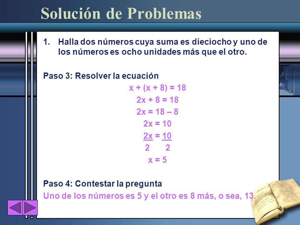 1.Halla dos números cuya suma es dieciocho y uno de los números es ocho unidades más que el otro. Paso 3: Resolver la ecuación x + (x + 8) = 18 2x + 8