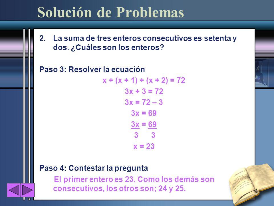 2.La suma de tres enteros consecutivos es setenta y dos. ¿Cuáles son los enteros? Paso 3: Resolver la ecuación x + (x + 1) + (x + 2) = 72 3x + 3 = 72