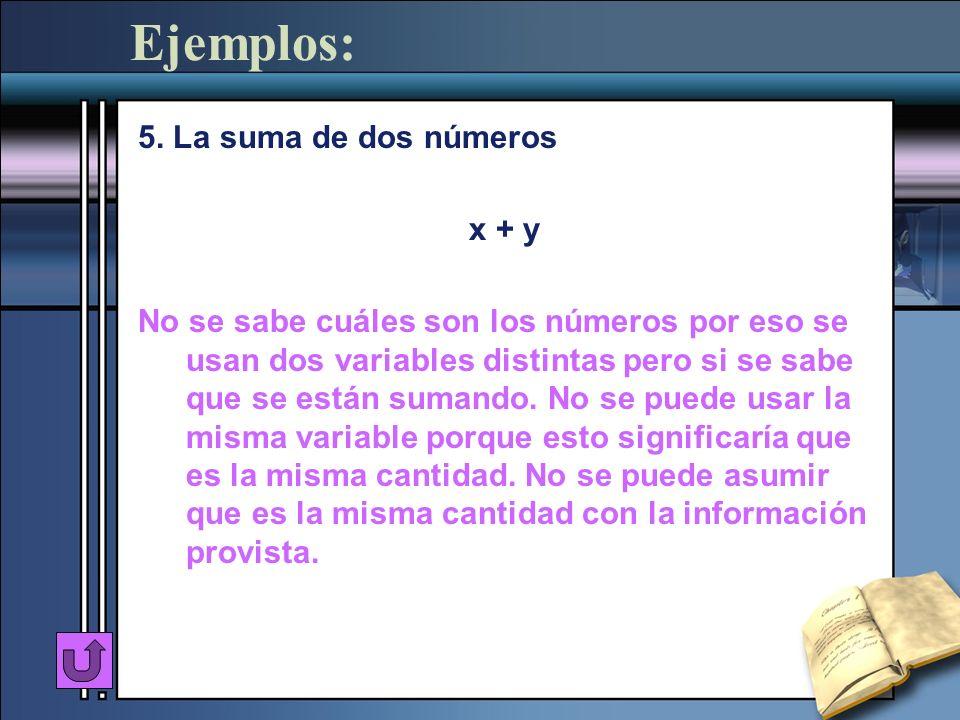 Ejemplos: 5. La suma de dos números x + y No se sabe cuáles son los números por eso se usan dos variables distintas pero si se sabe que se están suman