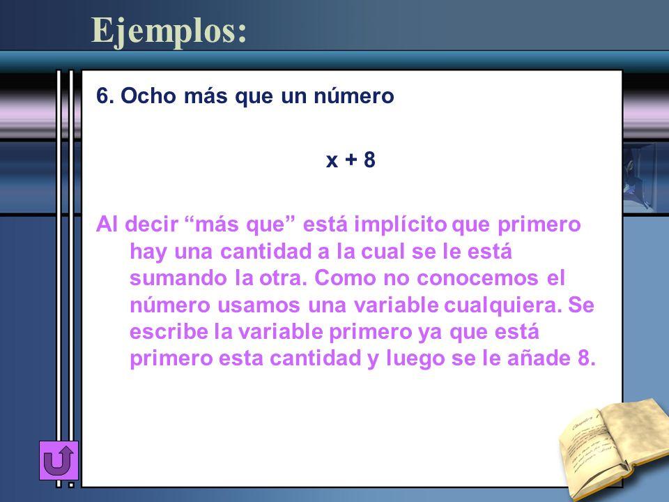 Ejemplos: 6. Ocho más que un número x + 8 Al decir más que está implícito que primero hay una cantidad a la cual se le está sumando la otra. Como no c