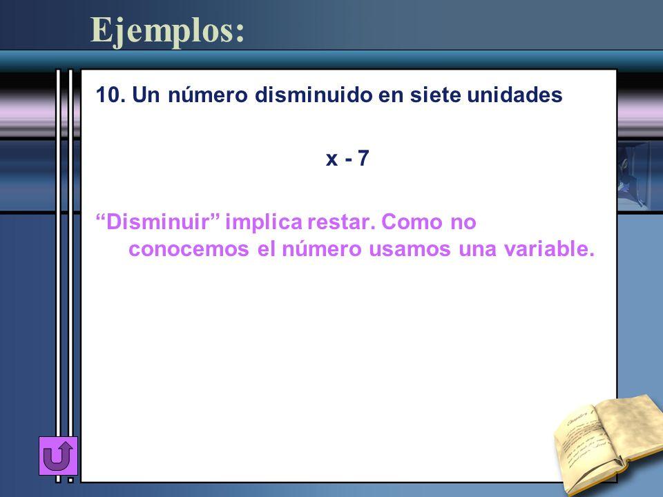 Ejemplos: 10. Un número disminuido en siete unidades x - 7 Disminuir implica restar. Como no conocemos el número usamos una variable.
