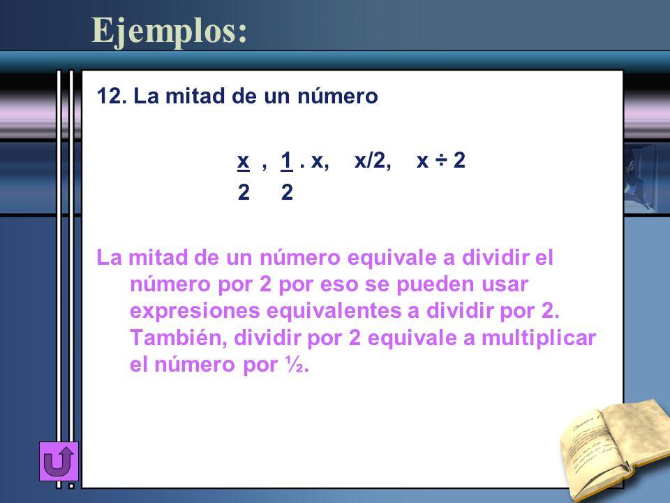 Ejemplos: 12. La mitad de un número x, 1. x, x/2, x ÷ 2 2 2 La mitad de un número equivale a dividir el número por 2 por eso se pueden usar expresione