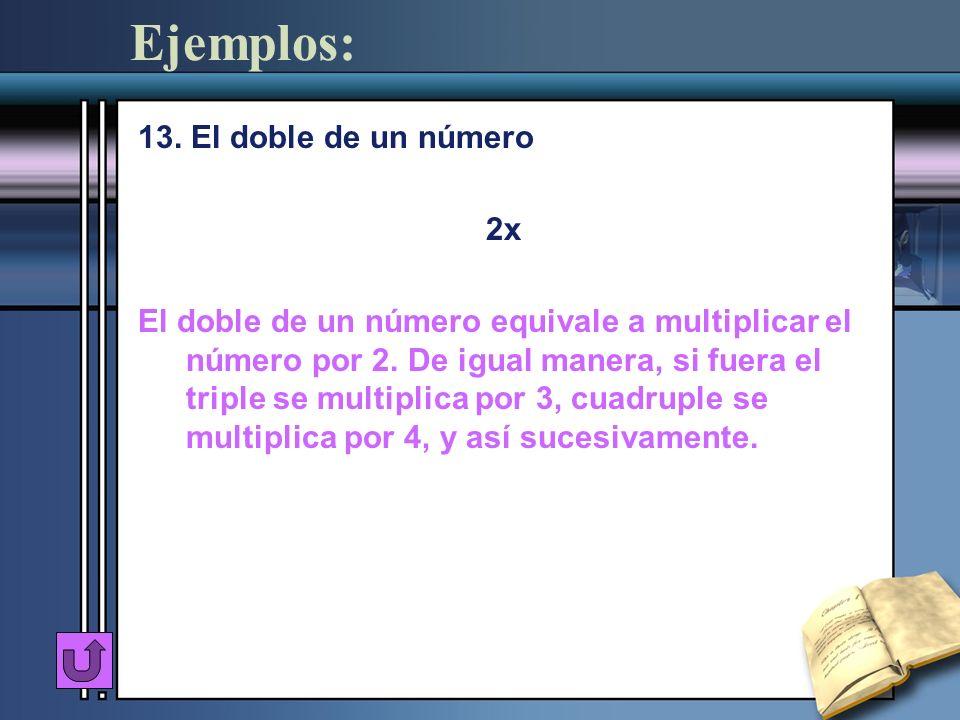 Ejemplos: 13. El doble de un número 2x El doble de un número equivale a multiplicar el número por 2. De igual manera, si fuera el triple se multiplica