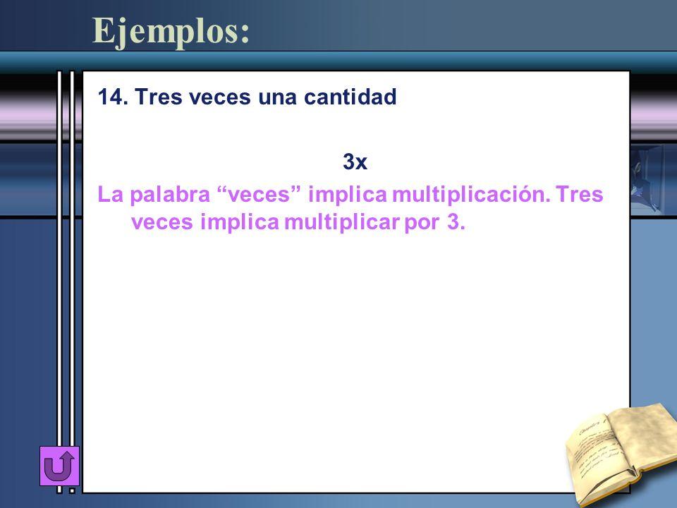 Ejemplos: 14. Tres veces una cantidad 3x La palabra veces implica multiplicación. Tres veces implica multiplicar por 3.