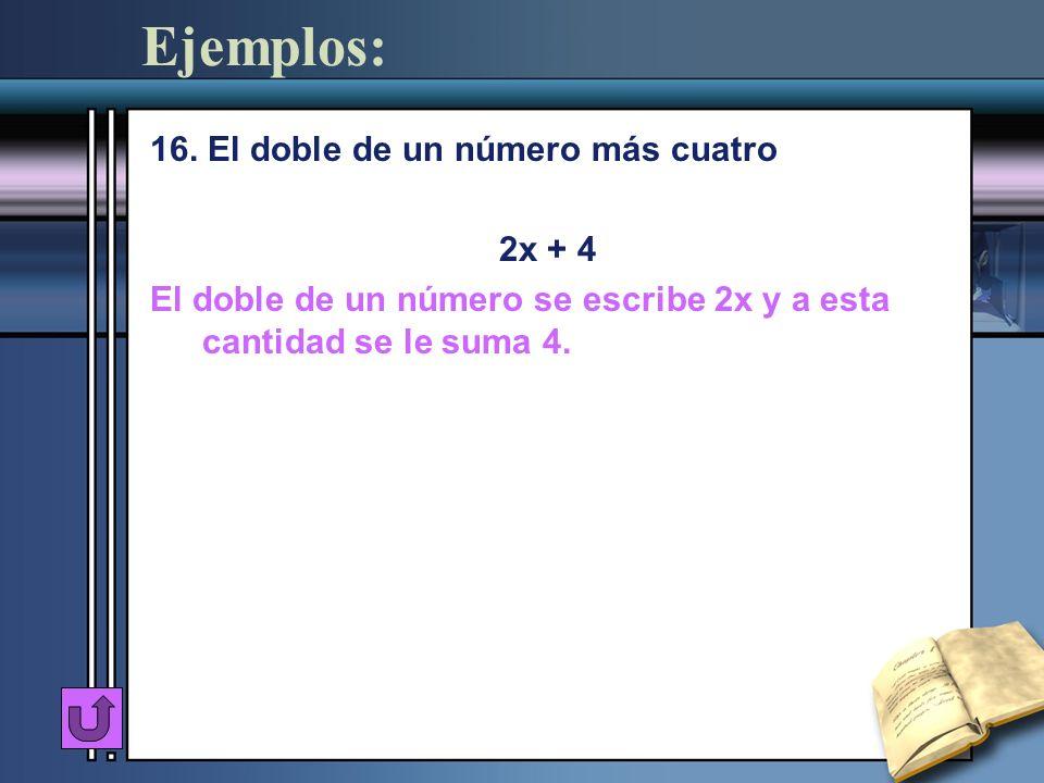 Ejemplos: 16. El doble de un número más cuatro 2x + 4 El doble de un número se escribe 2x y a esta cantidad se le suma 4.