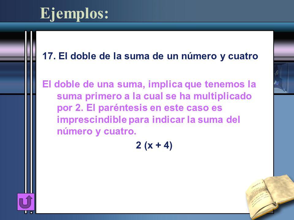Ejemplos: 17. El doble de la suma de un número y cuatro El doble de una suma, implica que tenemos la suma primero a la cual se ha multiplicado por 2.