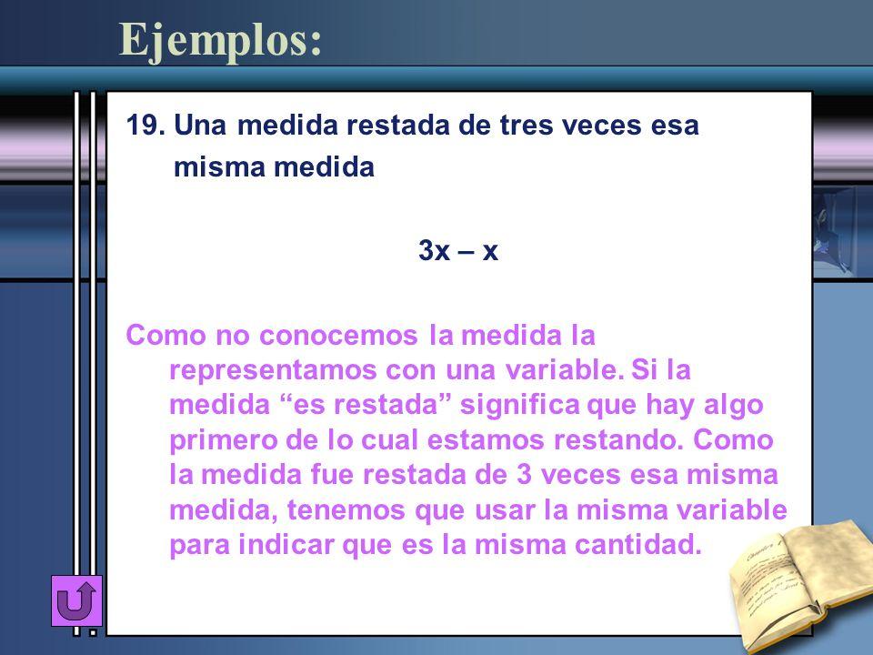 Ejemplos: 19. Una medida restada de tres veces esa misma medida 3x – x Como no conocemos la medida la representamos con una variable. Si la medida es