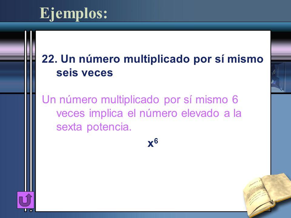 Ejemplos: 22. Un número multiplicado por sí mismo seis veces Un número multiplicado por sí mismo 6 veces implica el número elevado a la sexta potencia