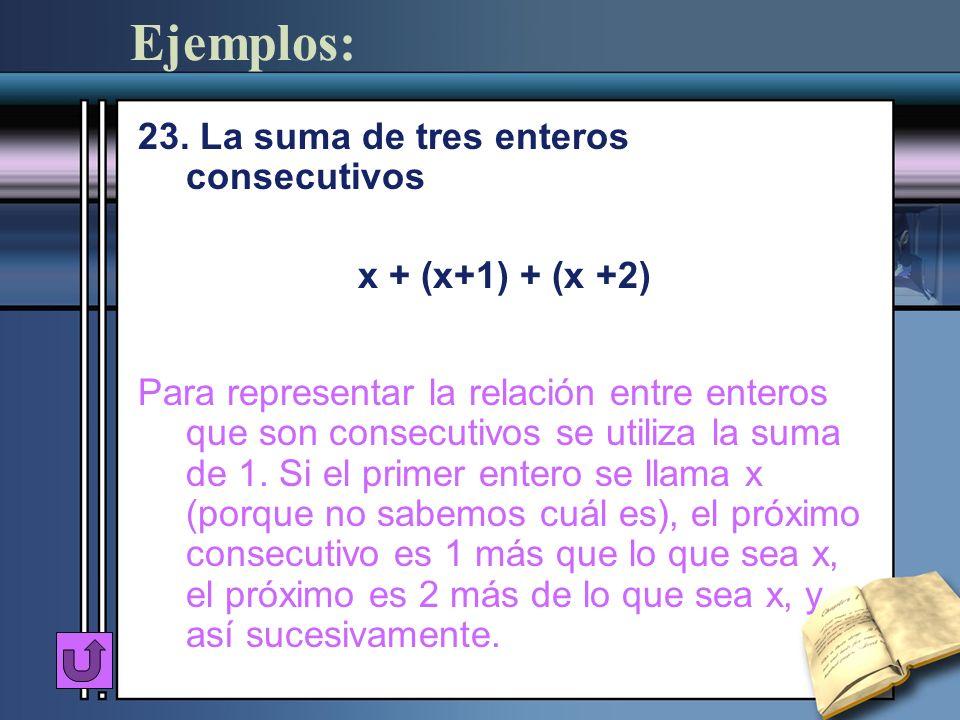 Ejemplos: 23. La suma de tres enteros consecutivos x + (x+1) + (x +2) Para representar la relación entre enteros que son consecutivos se utiliza la su