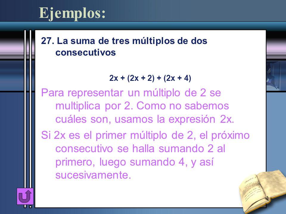 Ejemplos: 27. La suma de tres múltiplos de dos consecutivos 2x + (2x + 2) + (2x + 4) Para representar un múltiplo de 2 se multiplica por 2. Como no sa