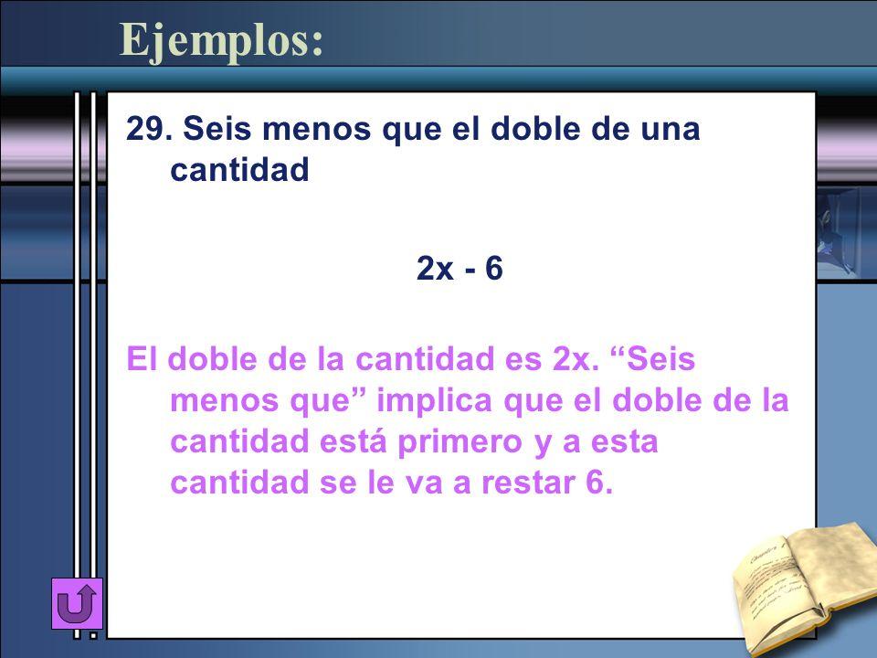 Ejemplos: 29. Seis menos que el doble de una cantidad 2x - 6 El doble de la cantidad es 2x. Seis menos que implica que el doble de la cantidad está pr