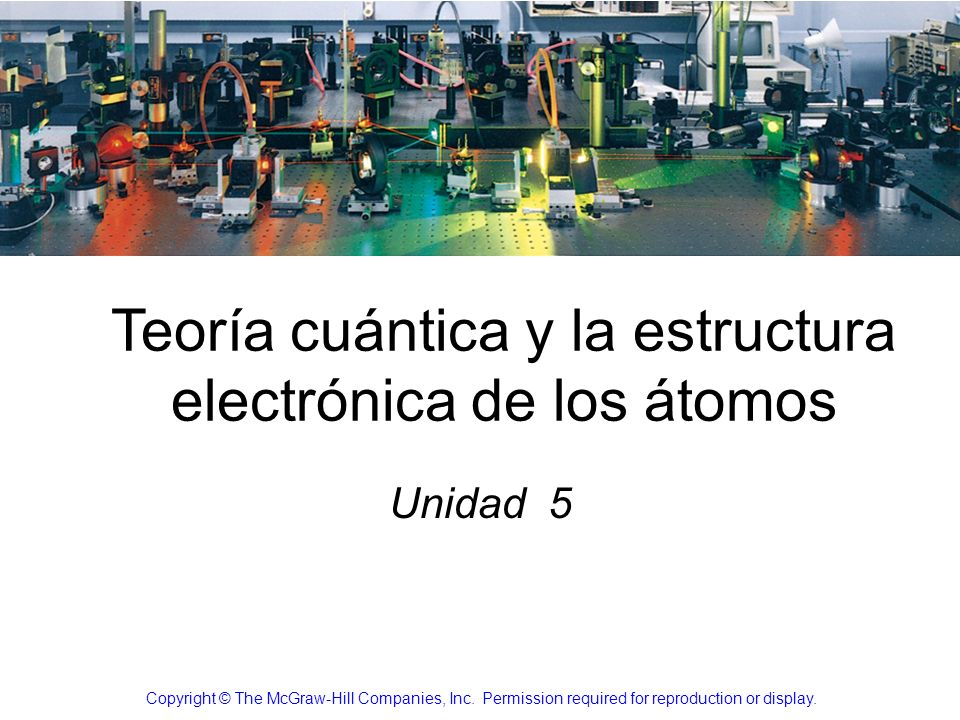 Teoría cuántica y la estructura electrónica de los átomos Unidad 5 Copyright © The McGraw-Hill Companies, Inc. Permission required for reproduction or