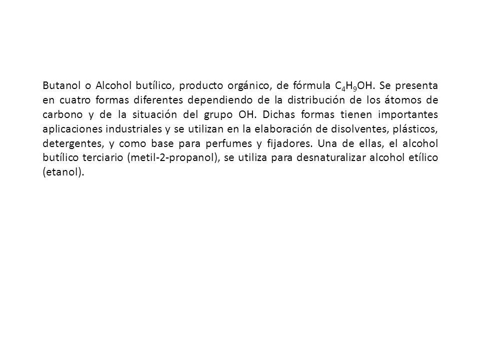 Butanol o Alcohol butílico, producto orgánico, de fórmula C 4 H 9 OH. Se presenta en cuatro formas diferentes dependiendo de la distribución de los át