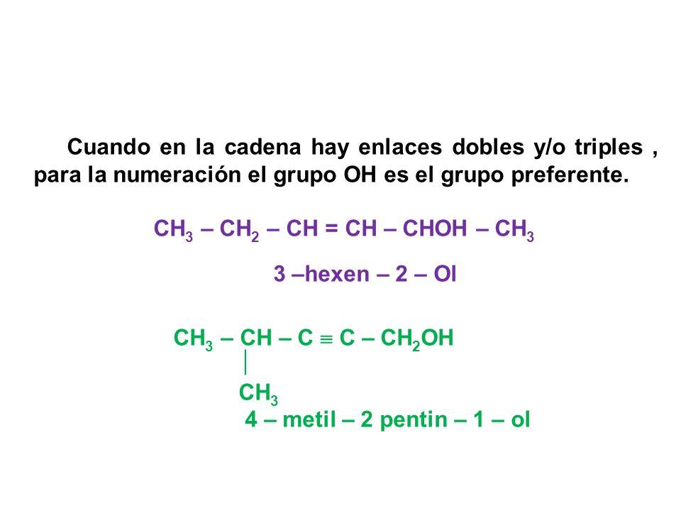 Cuando en la cadena hay enlaces dobles y/o triples, para la numeración el grupo OH es el grupo preferente. CH 3 – CH 2 – CH = CH – CHOH – CH 3 3 –hexe