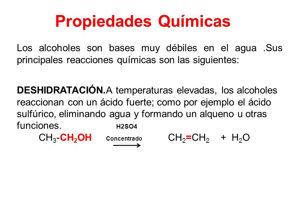 Propiedades Químicas Los alcoholes son bases muy débiles en el agua.Sus principales reacciones químicas son las siguientes: DESHIDRATACIÓN.A temperatu
