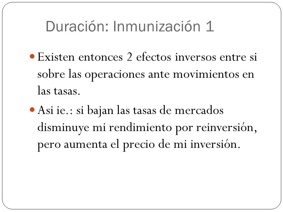 Duración: Inmunización 1 Existen entonces 2 efectos inversos entre si sobre las operaciones ante movimientos en las tasas. Asi ie.: si bajan las tasas