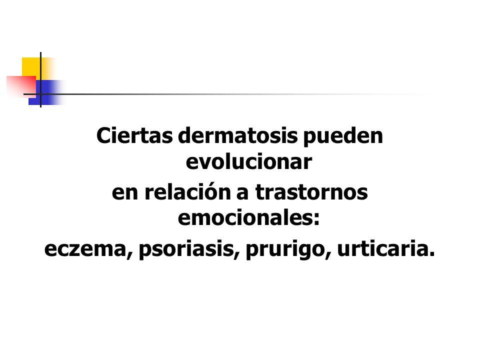 Ciertas dermatosis pueden evolucionar en relación a trastornos emocionales: eczema, psoriasis, prurigo, urticaria.