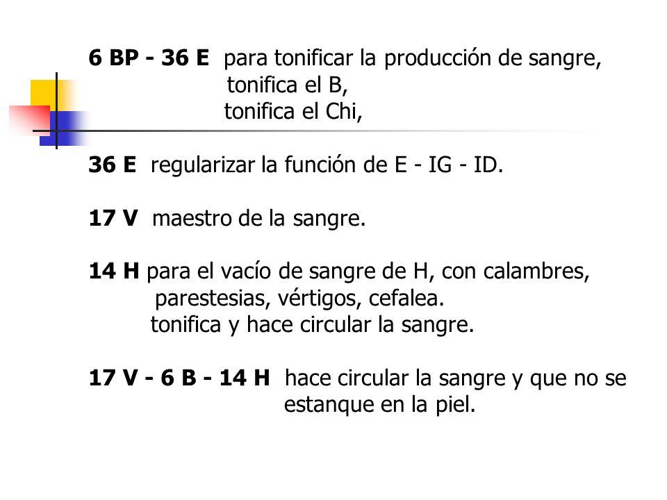 6 BP - 36 E para tonificar la producción de sangre, tonifica el B, tonifica el Chi, 36 E regularizar la función de E - IG - ID. 17 V maestro de la san