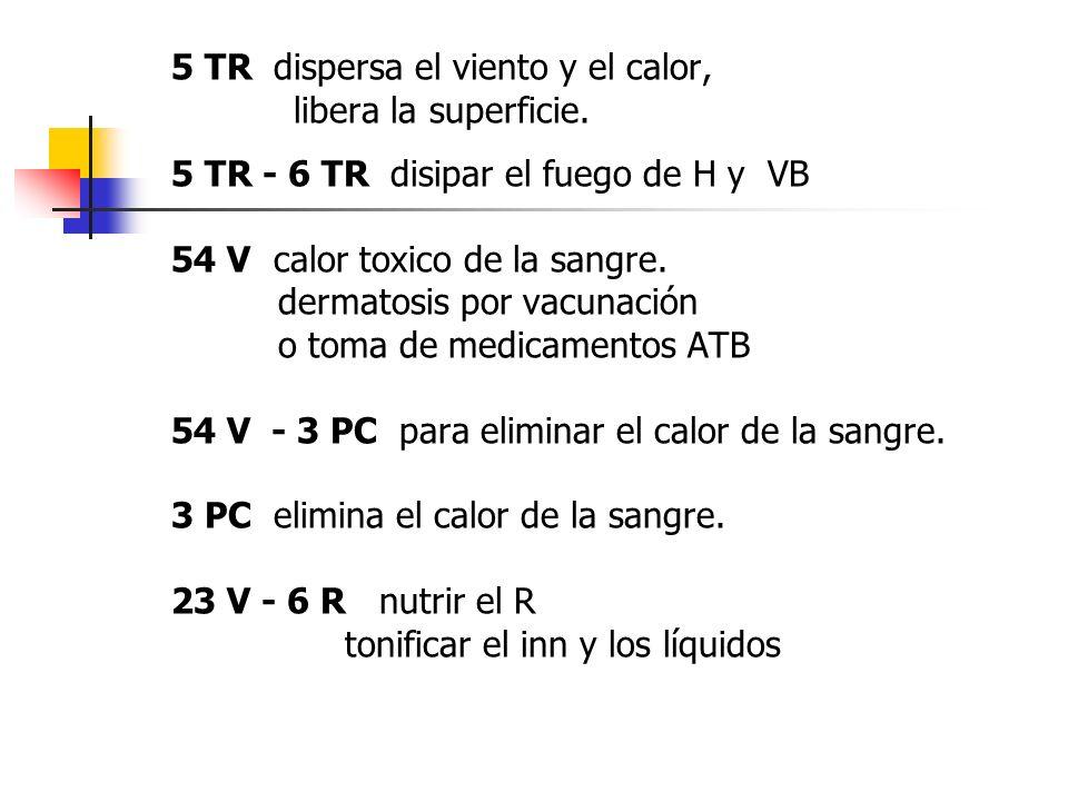 5 TR dispersa el viento y el calor, libera la superficie. 5 TR - 6 TR disipar el fuego de H y VB 54 V calor toxico de la sangre. dermatosis por vacuna