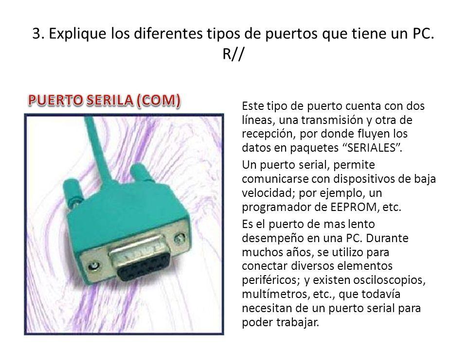 3. Explique los diferentes tipos de puertos que tiene un PC. R// Este tipo de puerto cuenta con dos líneas, una transmisión y otra de recepción, por d