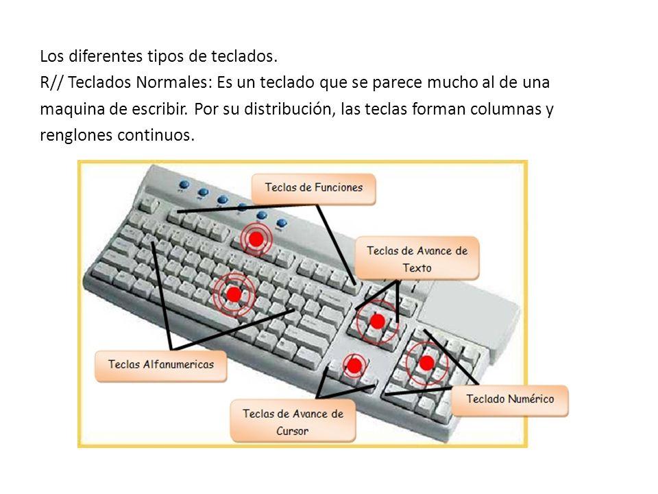 Los diferentes tipos de teclados. R// Teclados Normales: Es un teclado que se parece mucho al de una maquina de escribir. Por su distribución, las tec