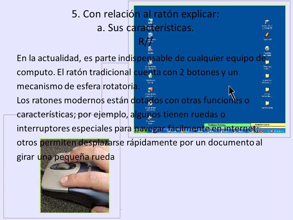 5. Con relación al ratón explicar: a. Sus características. R// En la actualidad, es parte indispensable de cualquier equipo de computo. El ratón tradi