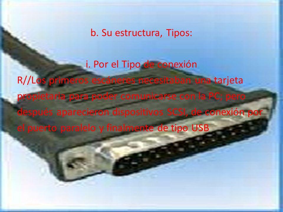 b. Su estructura, Tipos: i. Por el Tipo de conexión R//Los primeros escáneres necesitaban una tarjeta propietaria para poder comunicarse con la PC; pe