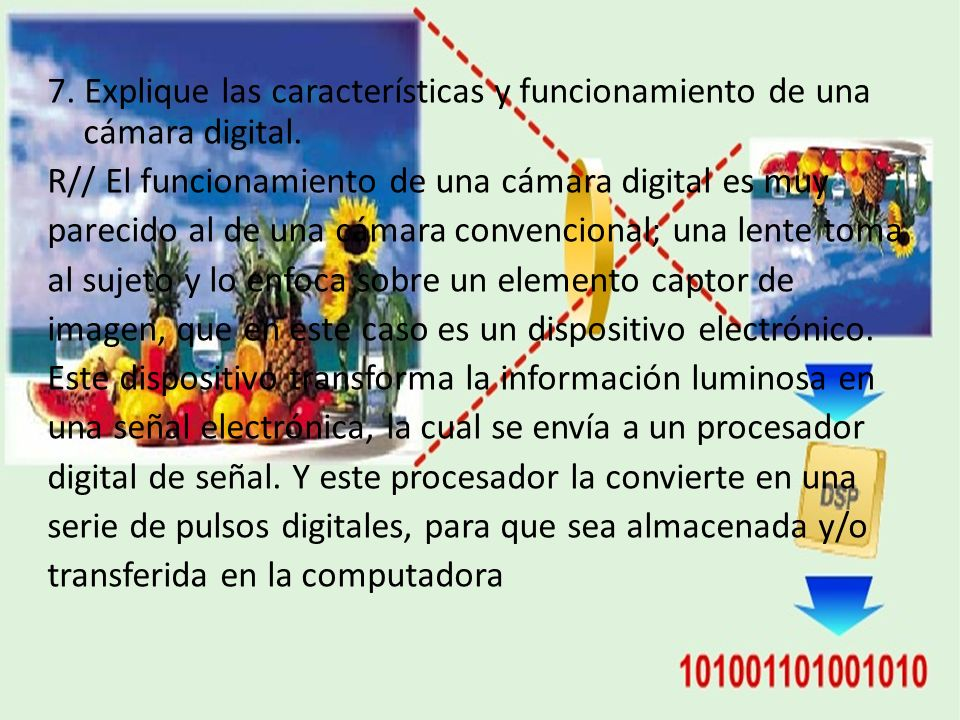 7. Explique las características y funcionamiento de una cámara digital. R// El funcionamiento de una cámara digital es muy parecido al de una cámara c