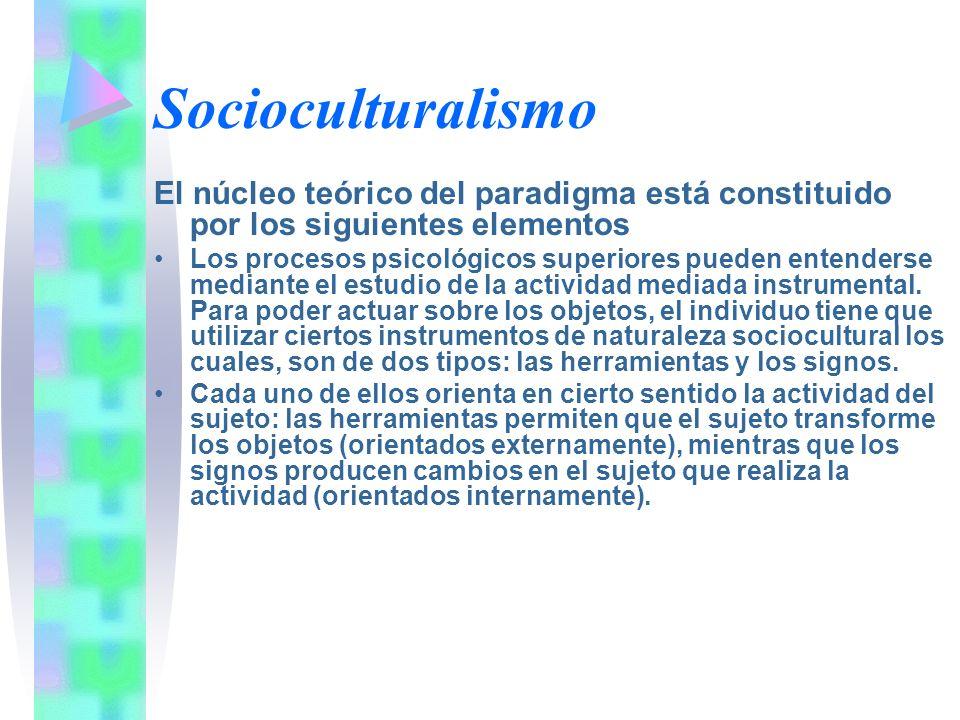 Socioculturalismo El núcleo teórico del paradigma está constituido por los siguientes elementos Los procesos psicológicos superiores pueden entenderse
