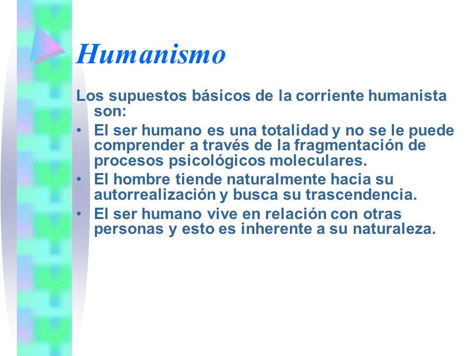 Humanismo Los supuestos básicos de la corriente humanista son: El ser humano es una totalidad y no se le puede comprender a través de la fragmentación