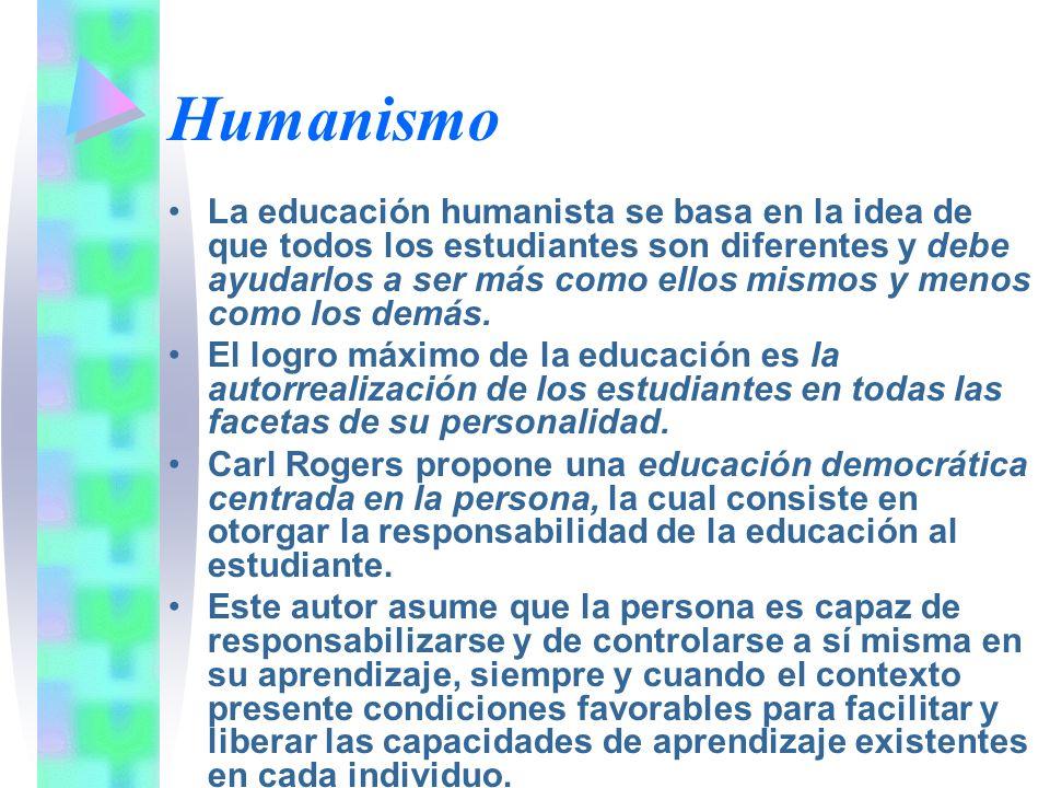 Humanismo La educación humanista se basa en la idea de que todos los estudiantes son diferentes y debe ayudarlos a ser más como ellos mismos y menos c