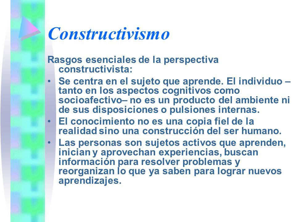 Constructivismo Rasgos esenciales de la perspectiva constructivista: Se centra en el sujeto que aprende. El individuo – tanto en los aspectos cognitiv