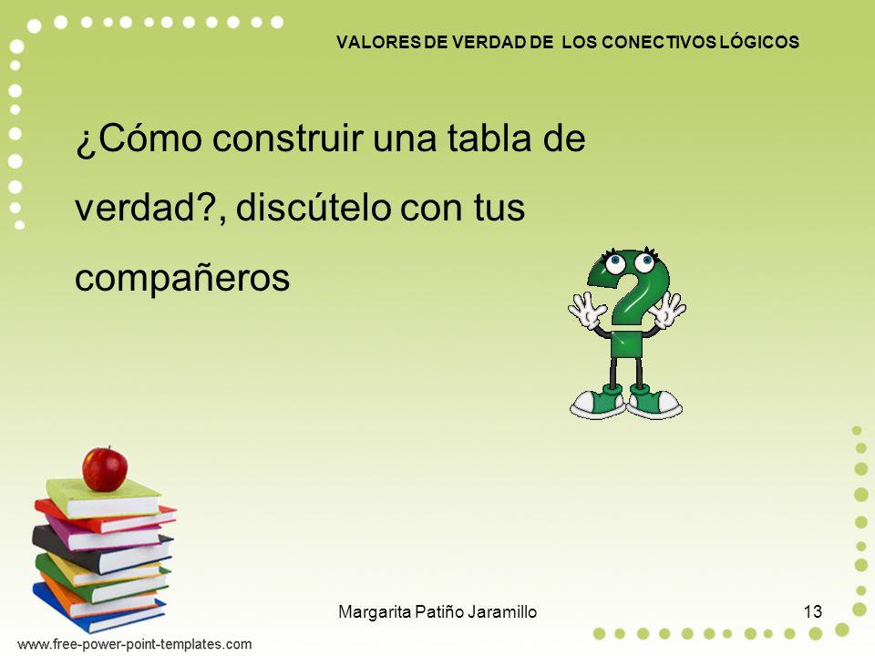 VALORES DE VERDAD DE LOS CONECTIVOS LÓGICOS ¿Cómo construir una tabla de verdad?, discútelo con tus compañeros 13Margarita Patiño Jaramillo