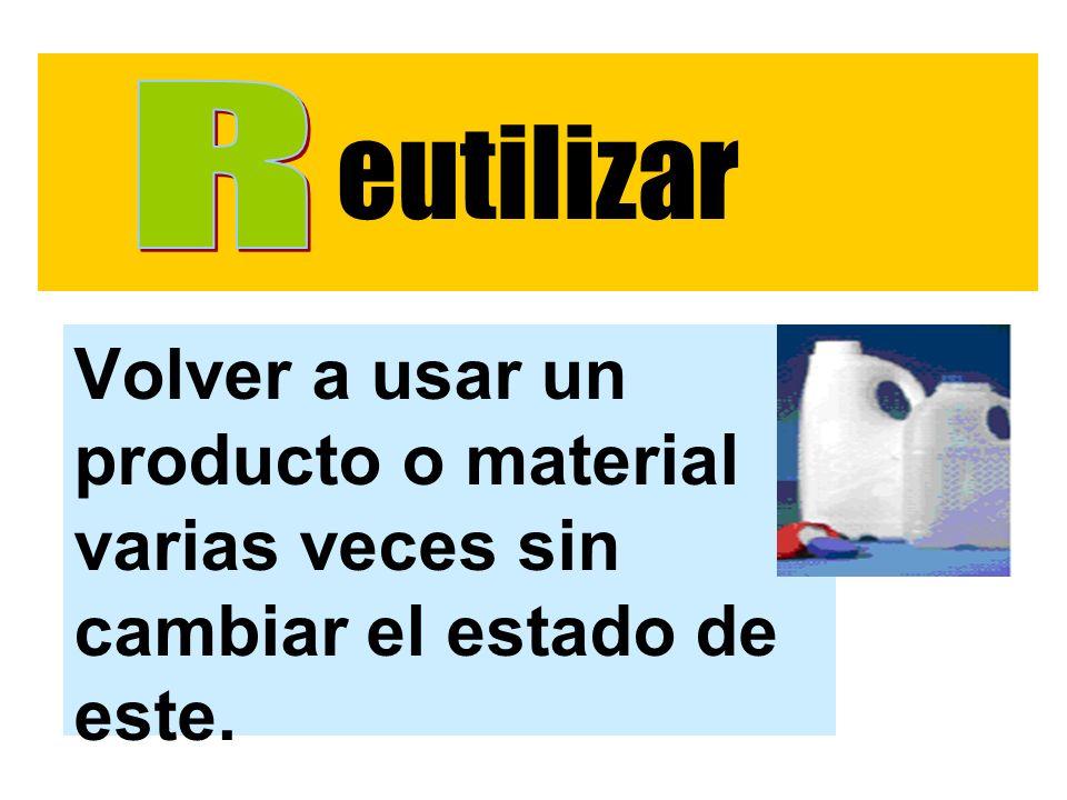 eutilizar Volver a usar un producto o material varias veces sin cambiar el estado de este.