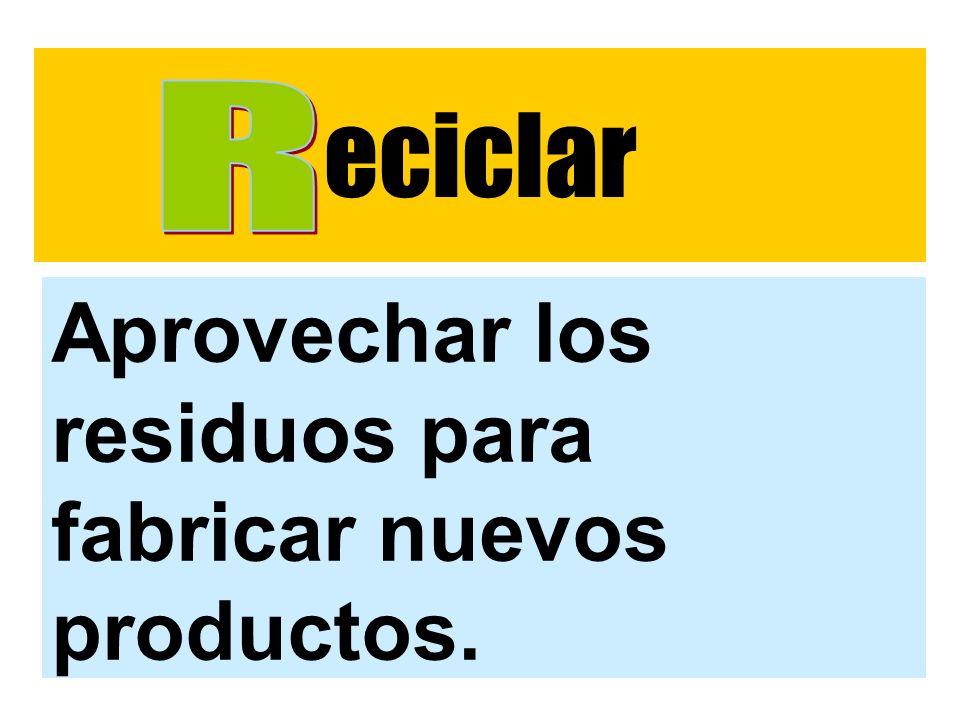 eciclar Aprovechar los residuos para fabricar nuevos productos.