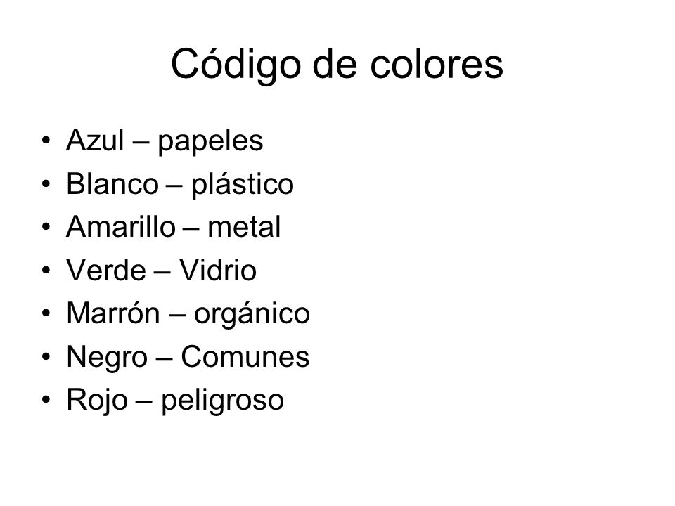 Código de colores Azul – papeles Blanco – plástico Amarillo – metal Verde – Vidrio Marrón – orgánico Negro – Comunes Rojo – peligroso