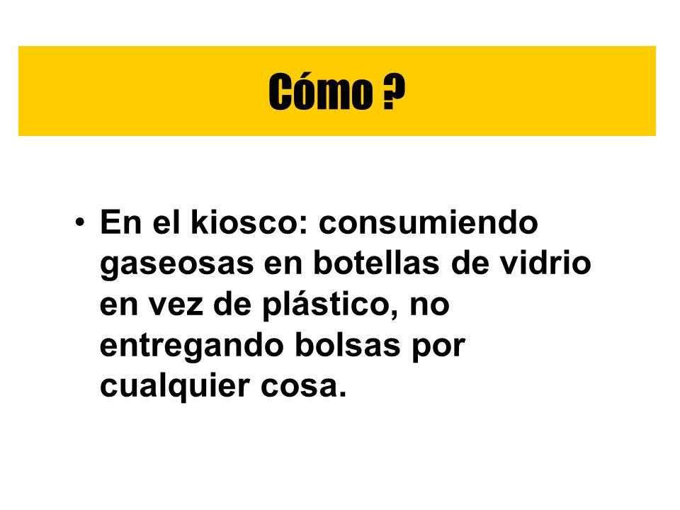 En el kiosco: consumiendo gaseosas en botellas de vidrio en vez de plástico, no entregando bolsas por cualquier cosa. Cómo ?